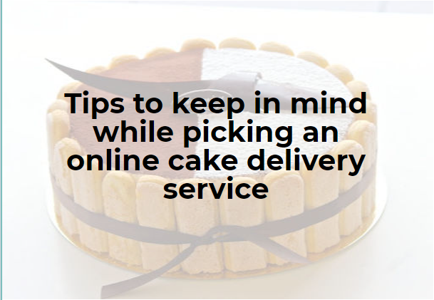 Tips to keep in mind while picking an online cake delivery service